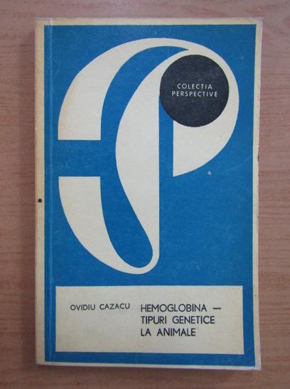 Anticariat: Ovidiu Cazacu - Hemoglobina, tipuri genetice la animale