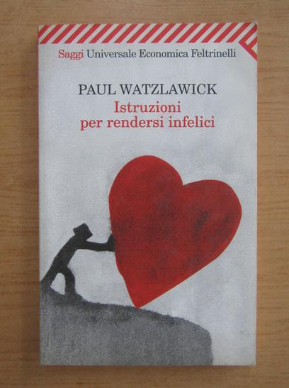 Anticariat: Paul Watzlawick - Istruzioni per rendersi infelici