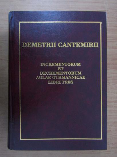 Anticariat: Dimitrie Cantemir - Incrementorum et decrementorum Aulae Othmannicae