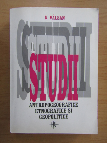 Anticariat: G. Valsan - Studii antropogeografice, etnografice si geopolitice