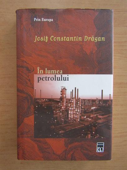 Anticariat: Josif Constantin Dragan - Prin Europa, volumul 4. In lumea petrolului