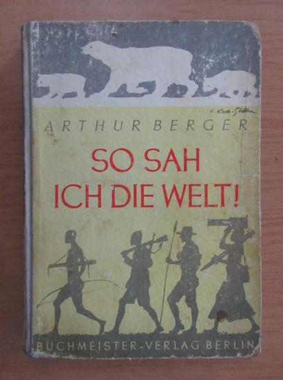 Anticariat: Arthur Berger - So Sah Ich Die Welt
