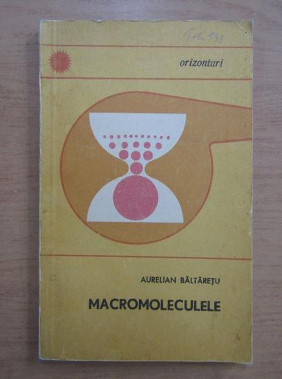 Anticariat: Aurelian Baltaretu - Macromoleculele