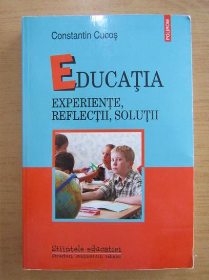 Anticariat: Constantin Cucos - Educatia. Experiente, reflectii, solutii