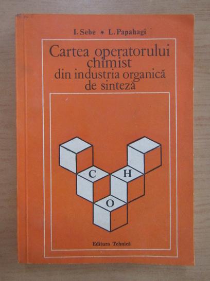 Anticariat: Ion Sebe - Cartea operatorului chimist din industria organica de sinteza