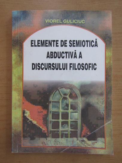 Anticariat: Viorel Guliciuc - Elemente de semiotica abductiva a discursului filosofic