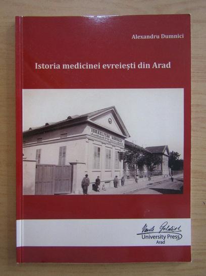 Anticariat: Alexandru Dumnici - Istoria medicinei evreiesti din Arad