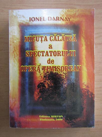 Anticariat: Ionel Darnay - Micuta calauza a spectatorului de opera timisorean