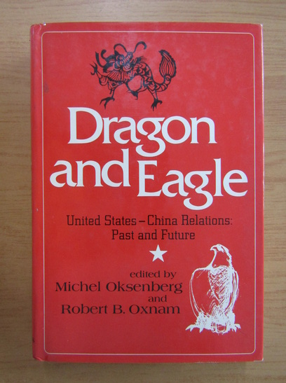 Anticariat: Michel Oksenberg - Dragon and Eagle. United States-China Relations. Past and Future
