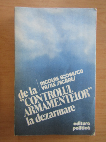 Anticariat: Nicolae Ecobescu - De la controlul armamentelor la dezarmare