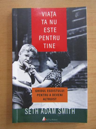 Anticariat: Seth Adam Smith - Viata ta nu este pentru tine