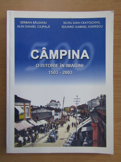 Anticariat: Alin Ciupala - Campina, o istorie in imagini, 1503-2003