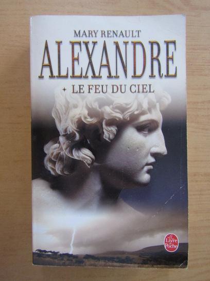 Anticariat: Mary Renault - Alexandre. Le feu du ciel