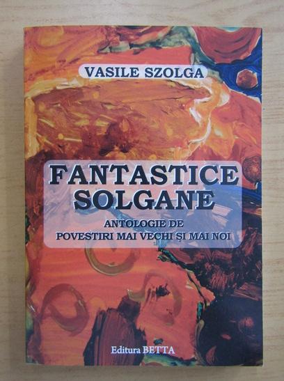 Anticariat: Vasile Szolga - Fantastice Solgane