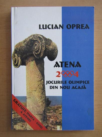 Anticariat: Lucian Oprea - Atena 2004. Jocurile Olimpice, din nou acasa
