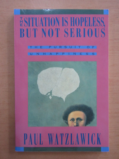 Anticariat: Paul Watzlawick - The Situation is Hopeless, But Not Serious. The Pursuit of Unhappiness