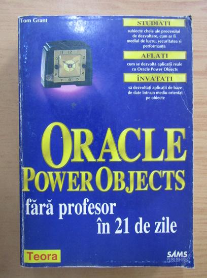 Anticariat: Tom Grant - Oracle Power Objects fara profesor in 21 de zile