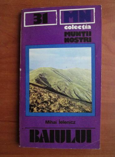 Anticariat: Mihai Ielenicz - Baiului (Colectia Muntii Nostri)
