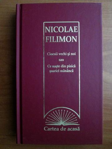 Anticariat: Nicolae Filimon - Ciocoii vechi si noi sau ce naste din pisica soarici mananca