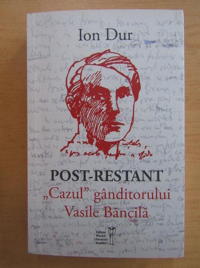 Anticariat: Ion Dur - Post-restant. Cazul ganditorul Vasile Bancila