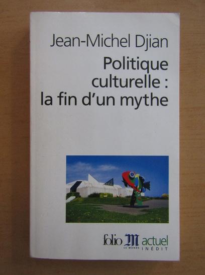 Anticariat: Jean-Michel Djian - Politique culturelle, la fin d'un mythe