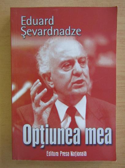 Anticariat: Eduard Sevardnadze - Optiunea mea