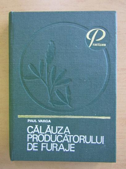 Anticariat: Paul Varga - Calauza producatorului de furaje