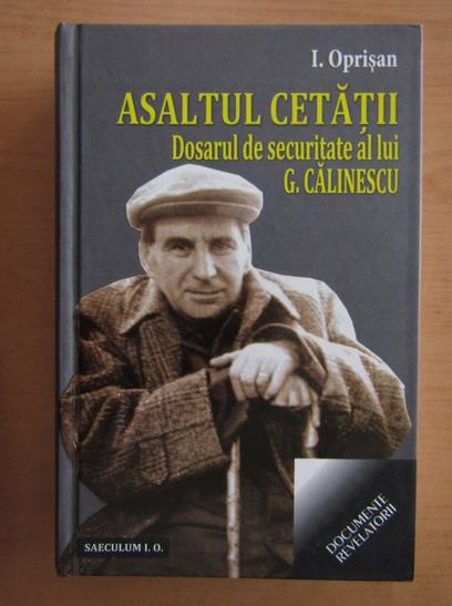 Anticariat: I. Oprisan - Asaltul cetatii. Dosarul de securitate al lui G. Calinescu