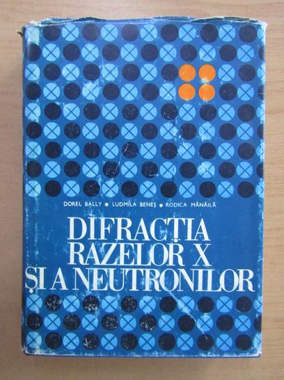Anticariat: Dorel Bally - Difractia razelor X si a neutronilor