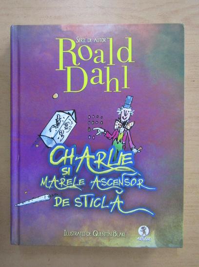 Anticariat: Roald Dahl - Charlie si marele ascensor de sticla