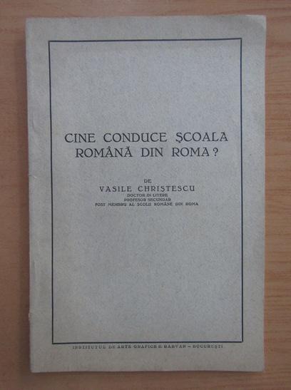 Anticariat: Vasile Christescu - Cine conduce scoala romana din Roma?