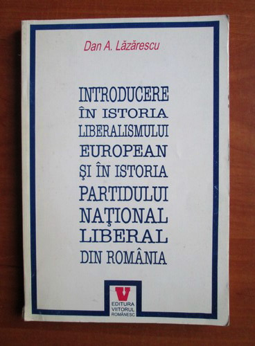 Anticariat: Dan A. Lazarescu - Introducere in istoria liberalismului european si in istoria partidului national liberal din Romania