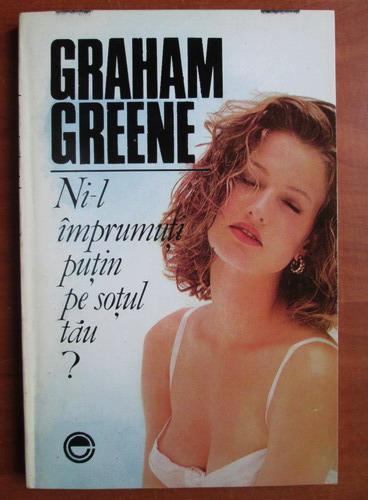 Anticariat: Graham Greene - Ni-l imprumuti putin pe sotul tau?