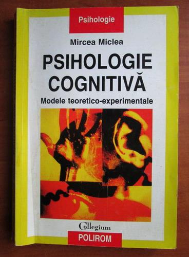 Anticariat: Mircea Miclea - Psihologie cognitiva. Modele teoretico experimentale