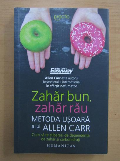 Anticariat: Zahar bun, zahar rau. Metoda usoara a lui Allen Carr