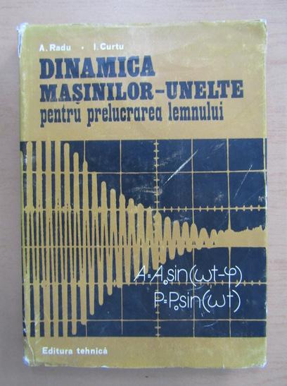 Anticariat: A. Radu, Ioan Curtu - Dinamica masinilor-unelte pentru prelucrarea lemnului