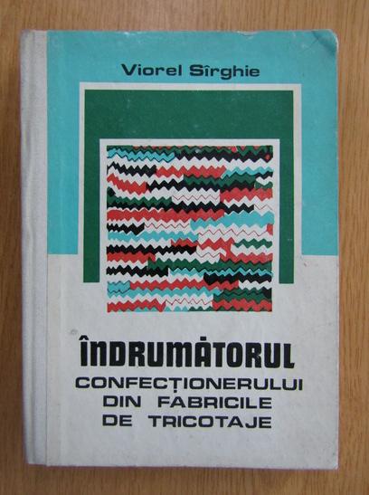 Anticariat: Viorel Sirghie - Indrumatorul confectionerului din fabricile de tricotaje