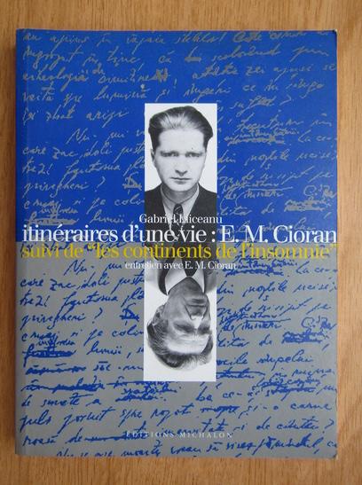 Anticariat: Gabriel Liiceanu - Itineraires d'une vie: E. M. Cioran