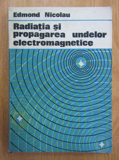 Anticariat: Edmond Nicolau - Radiatia si propagarea undelor electromagnetice