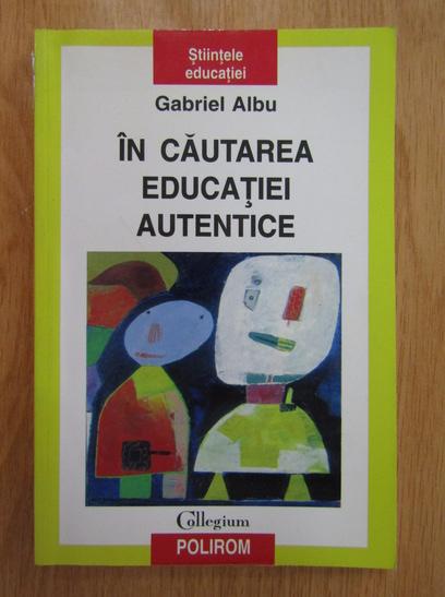 Anticariat: Gabriel Albu - In cautarea educatiei autentice