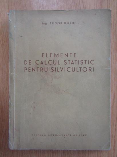 Anticariat: Tudor Dorin - Elemente de calcul statistic pentru silvicultori