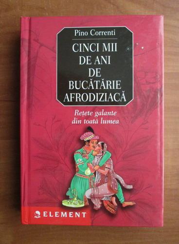 Anticariat: Pino Correnti - Cinci mii de ani de bucatarie afrodiziaca