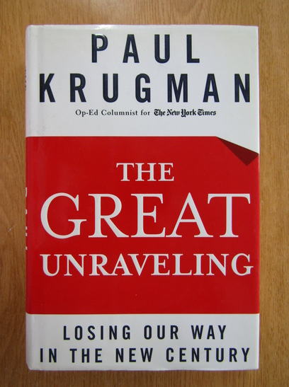 Anticariat: Paul Krugman - The Great Unraveling. Losing Our Way in The New Century
