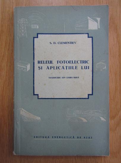 Anticariat: S. D. Clementiev - Releul fotoelectric si aplicatiile lui