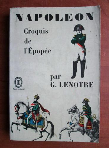 Anticariat: G. Lenotre - Napoleon. Croquis de l`Epopee