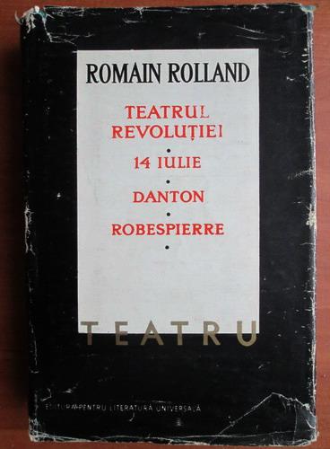 Anticariat: Romain Rolland - Teatru. Teatrul revolutiei. 14 iulie. Danton. Robespierre