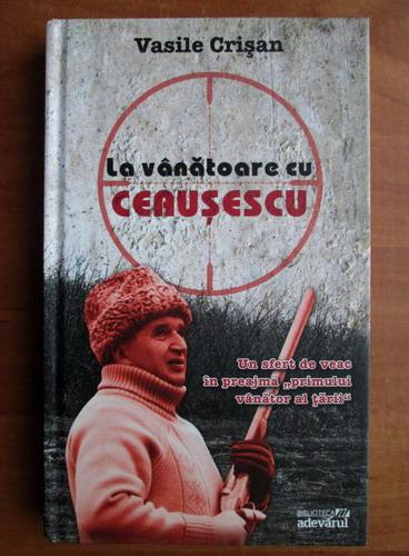 Anticariat: Vasile Crisan - La vanatoare cu Ceausescu