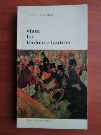 Anticariat: Henri Perruchot - Viata lui Toulouse Lautrec