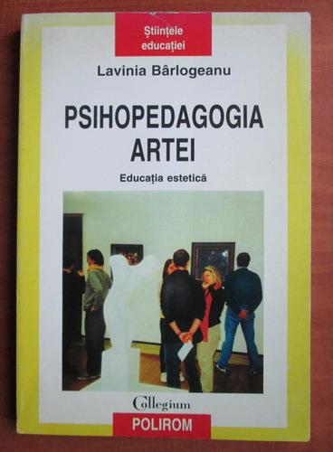 Anticariat: Lavinia Barlogeanu - Psihopedagogia artei. Educatia estetica