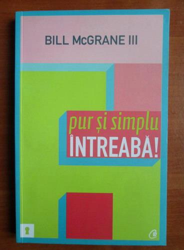 Anticariat: Bill McGrane - Pur si simplu intreaba!